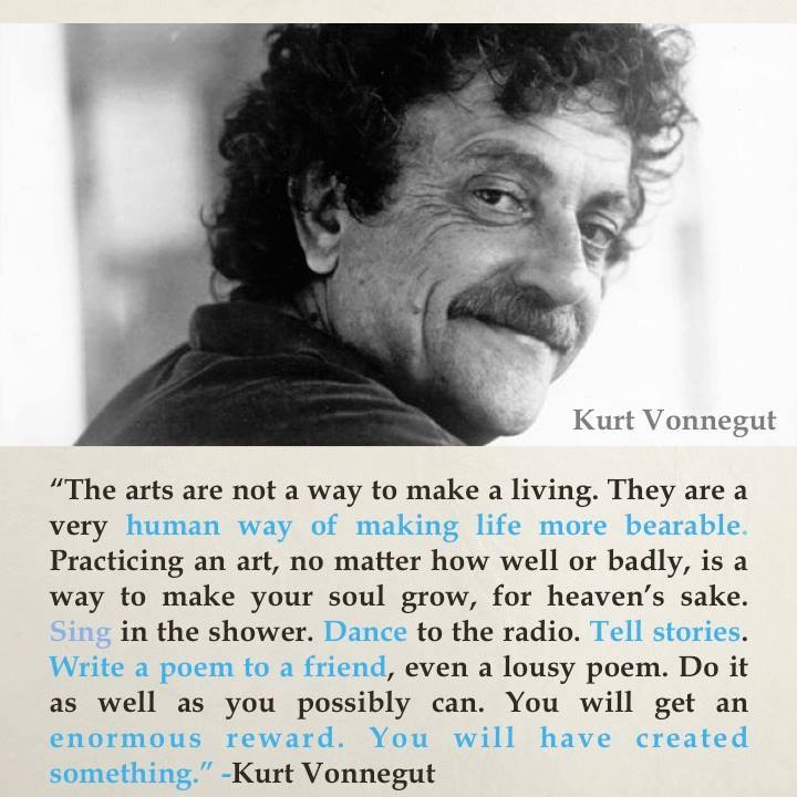 The arts are a human way of making life more bearable.